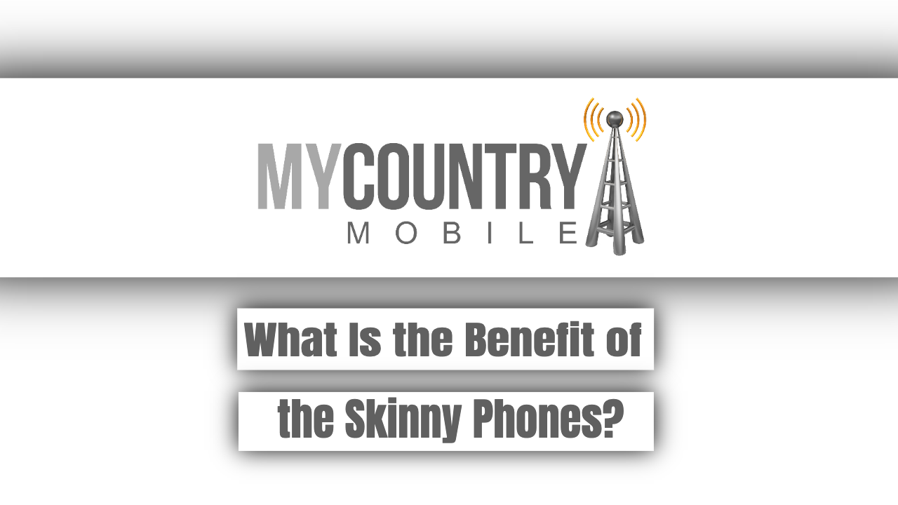 What Is the Benefit of the Skinny Phones?