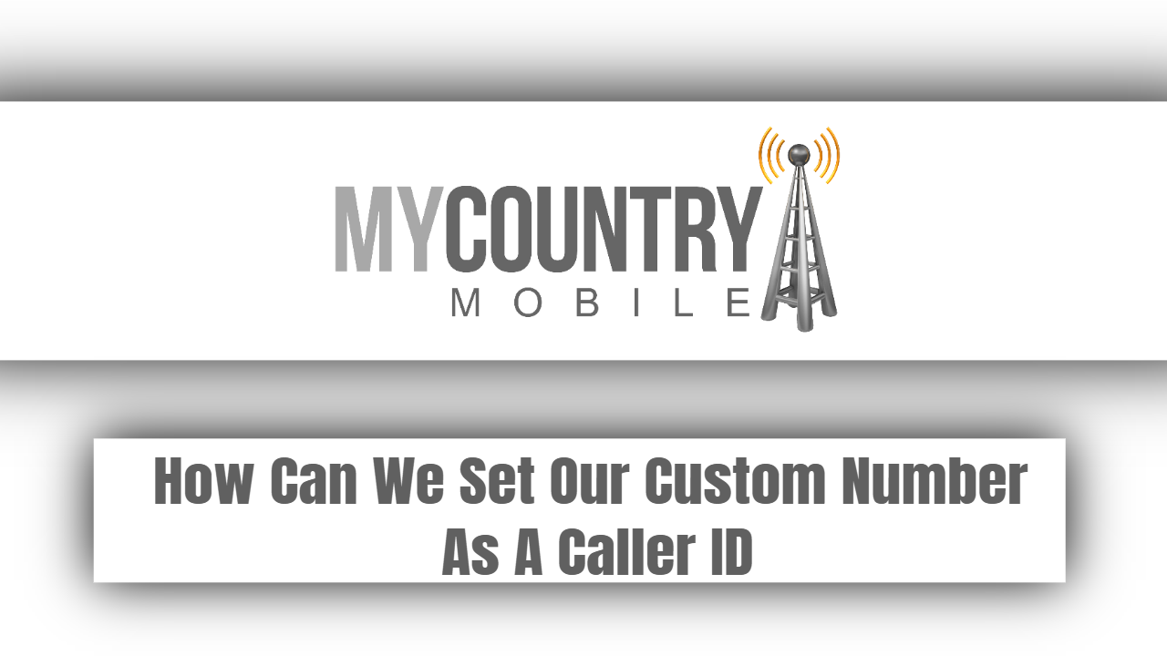 How Can We Set Our Custom Number As A Caller ID