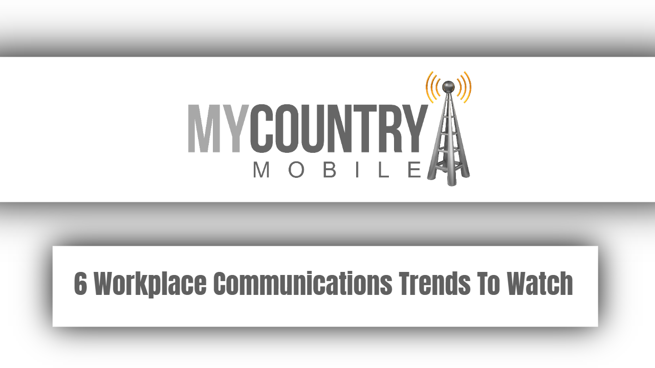 6 Workplace Communications Trends To Watch