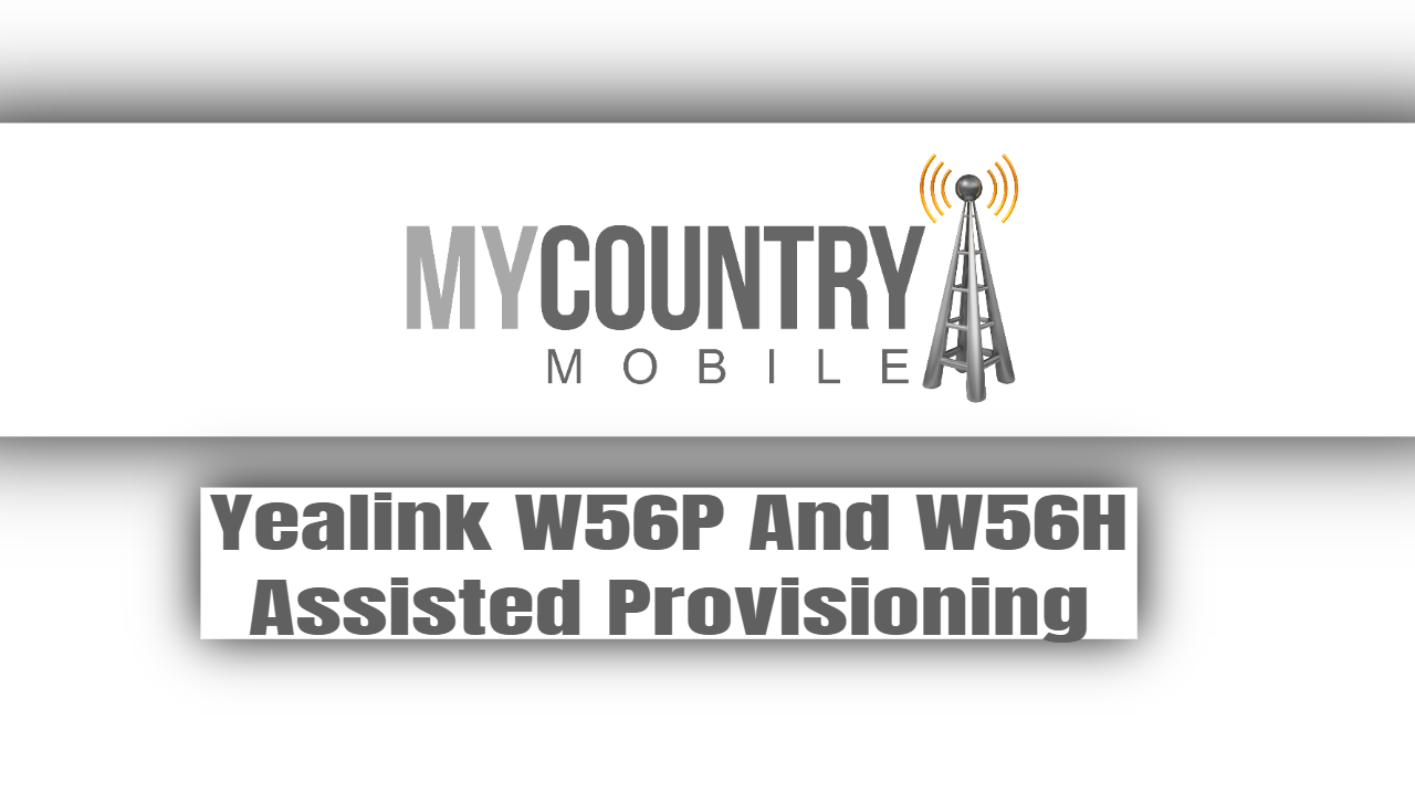 Yealink W56P And W56H Assisted Provisioning