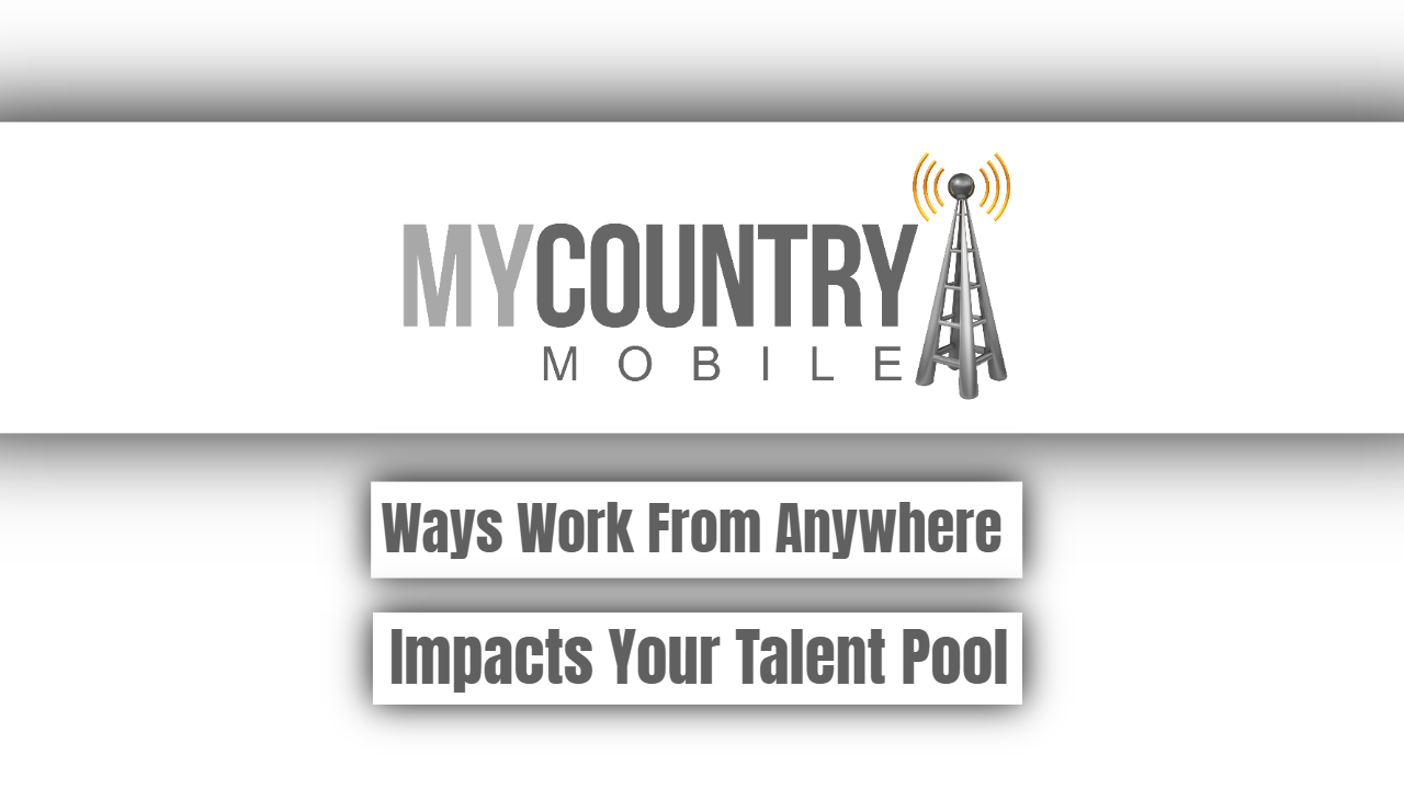 Ways Work From Anywhere Impacts Your Talent Pool